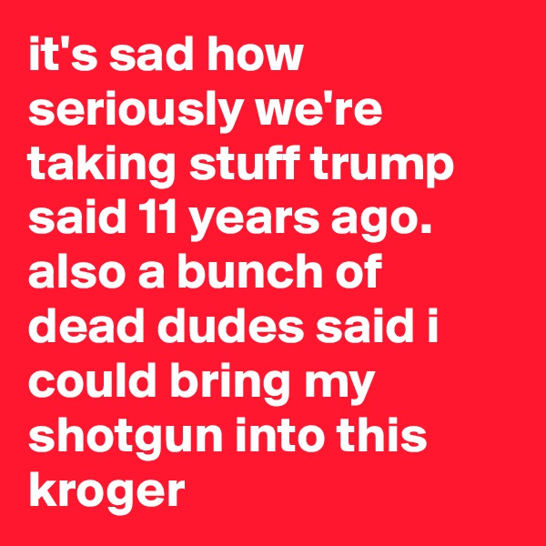 it's sad how seriously we're taking stuff trump said 11 years ago. also a bunch of dead dudes said i could bring my shotgun into this kroger