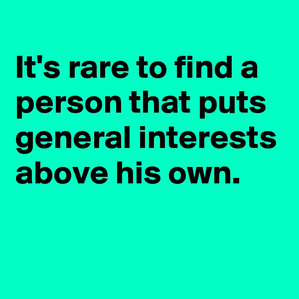 It's rare to find a person that puts general interests above his own.