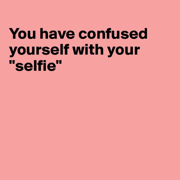 """You have confused yourself with your """"selfie"""""""