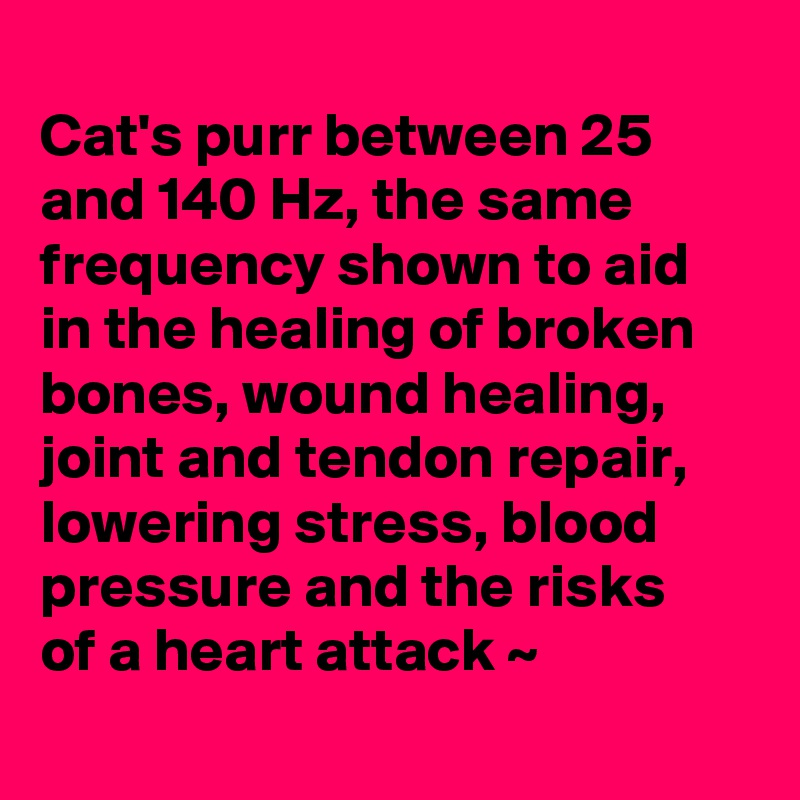 Cat's purr between 25 and 140 Hz, the same frequency shown to aid in the healing of broken bones, wound healing, joint and tendon repair, lowering stress, blood pressure and the risks of a heart attack ~