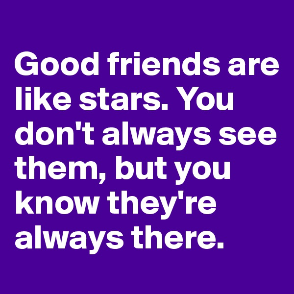 Good friends are like stars. You don't always see them, but you know they're always there.