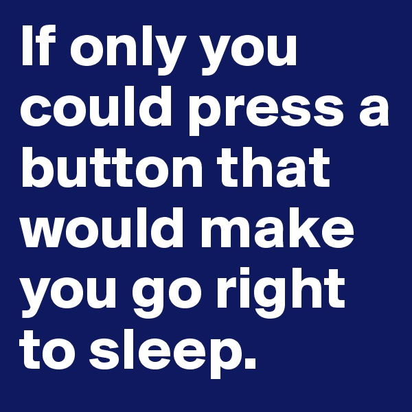 If only you could press a button that would make you go right to sleep.