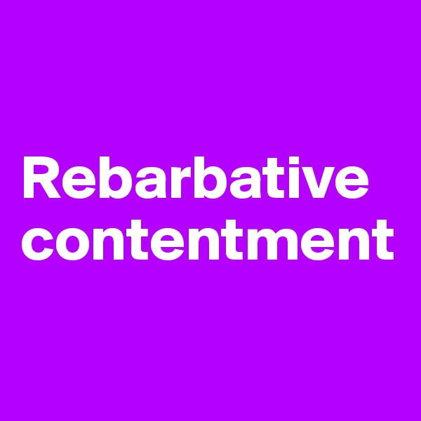 Rebarbative contentment