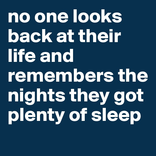 no one looks back at their life and remembers the nights they got plenty of sleep