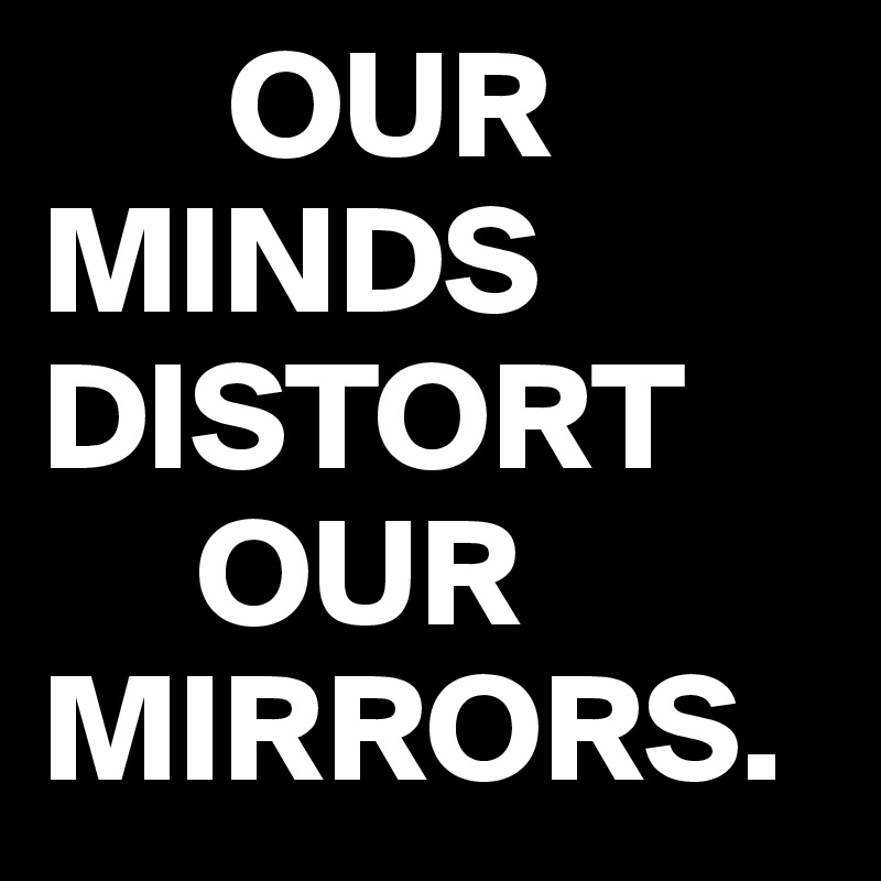 OUR MINDS         DISTORT      OUR MIRRORS.