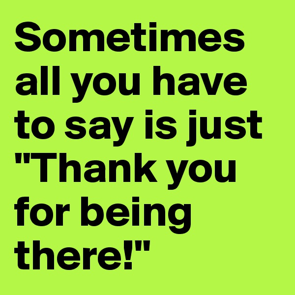 "Sometimes all you have to say is just ""Thank you for being there!"""