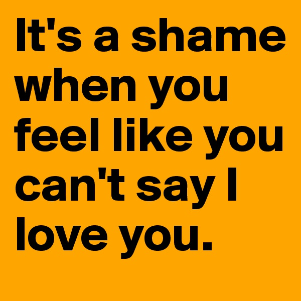 It's a shame when you feel like you can't say I love you.