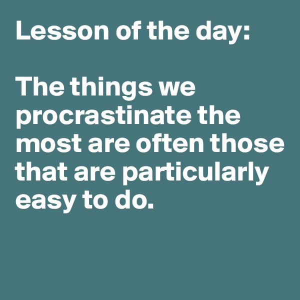Lesson of the day:  The things we procrastinate the most are often those that are particularly easy to do.