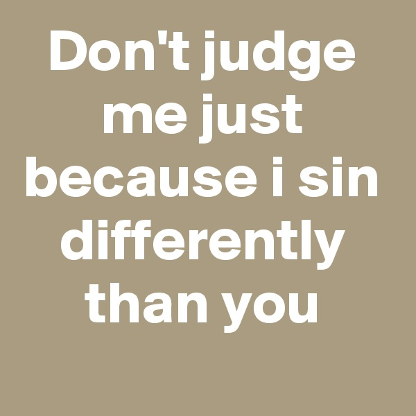 Don't judge me just because i sin differently than you