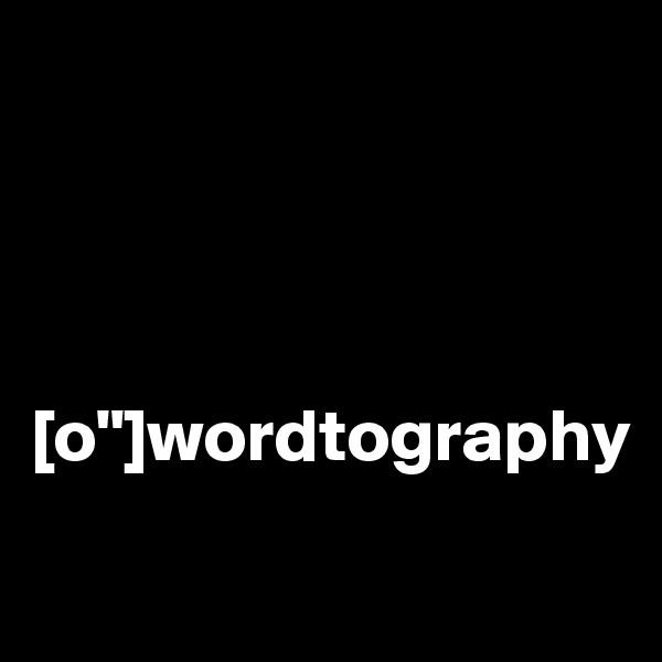 """[o""""]wordtography"""