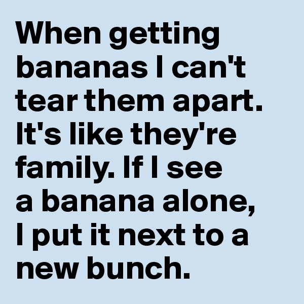 When getting bananas I can't tear them apart. It's like they're family. If I see  a banana alone,  I put it next to a new bunch.