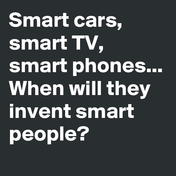Smart cars, smart TV, smart phones... When will they invent smart people?