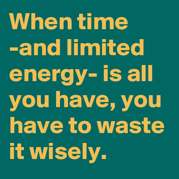 When time -and limited energy- is all you have, you have to waste it wisely.