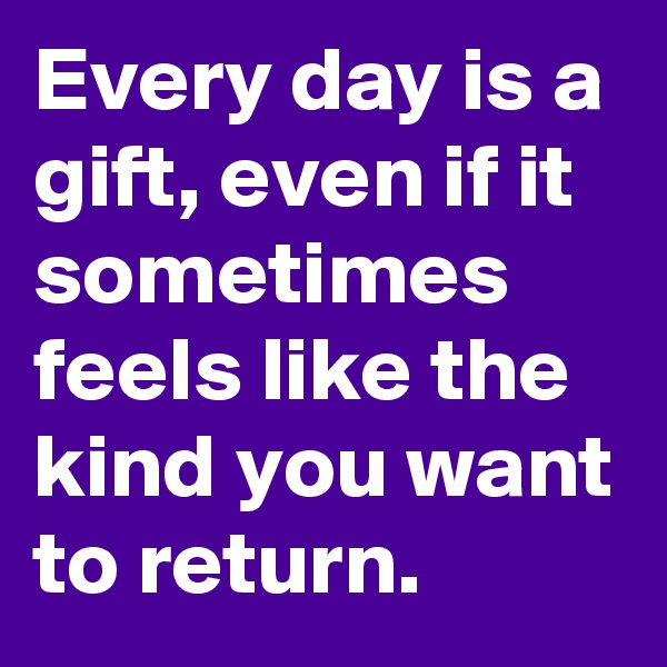 Every day is a gift, even if it sometimes feels like the kind you want to return.