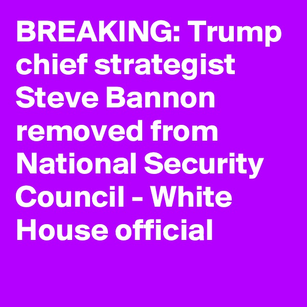 BREAKING: Trump chief strategist Steve Bannon removed from National Security Council - White House official
