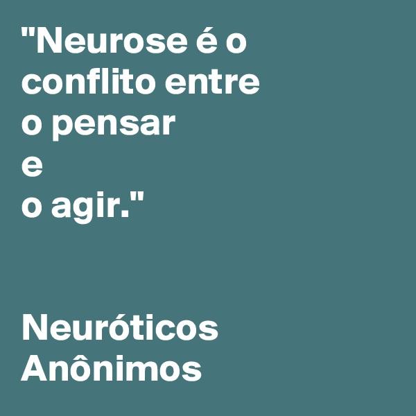 """""""Neurose é o conflito entre  o pensar  e  o agir.""""    Neuróticos Anônimos"""