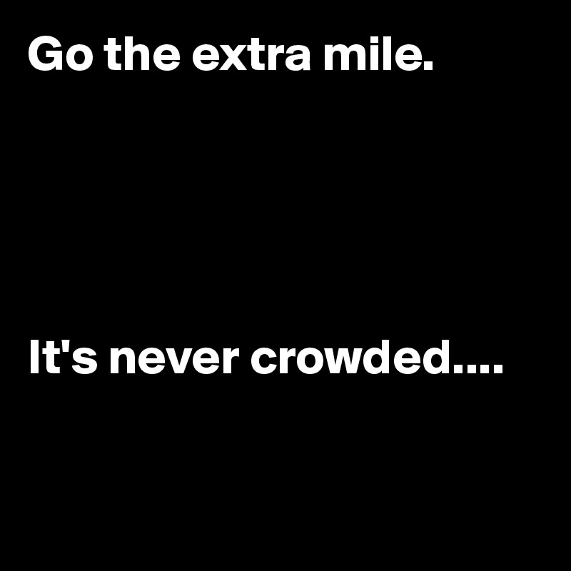 Go the extra mile.         It's never crowded....