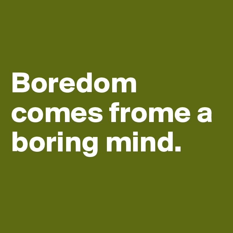 Boredom comes frome a boring mind.