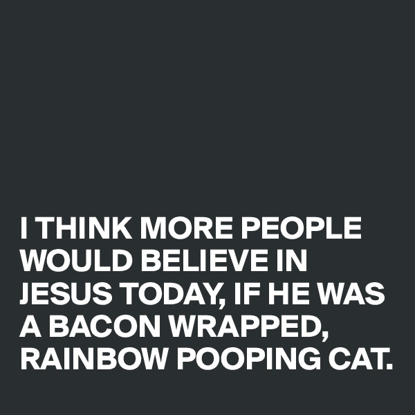 I THINK MORE PEOPLE WOULD BELIEVE IN JESUS TODAY, IF HE WAS A BACON WRAPPED, RAINBOW POOPING CAT.