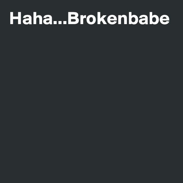 Haha...Brokenbabe