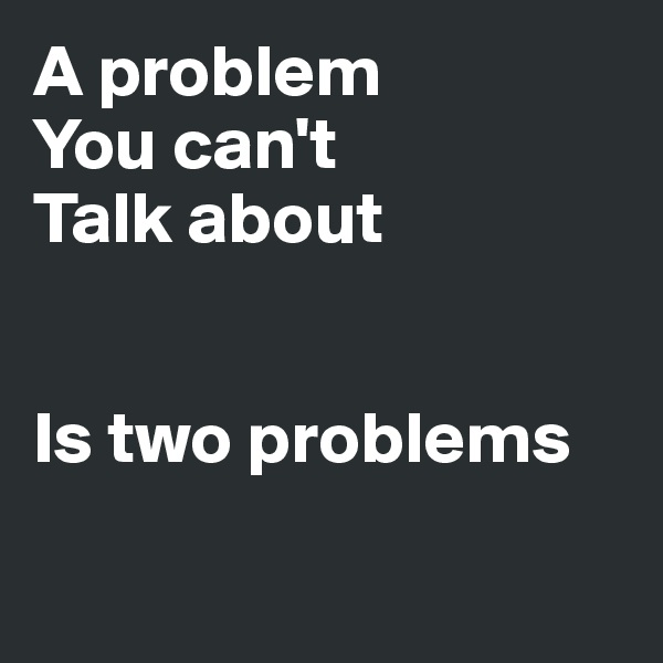 A problem  You can't Talk about   Is two problems