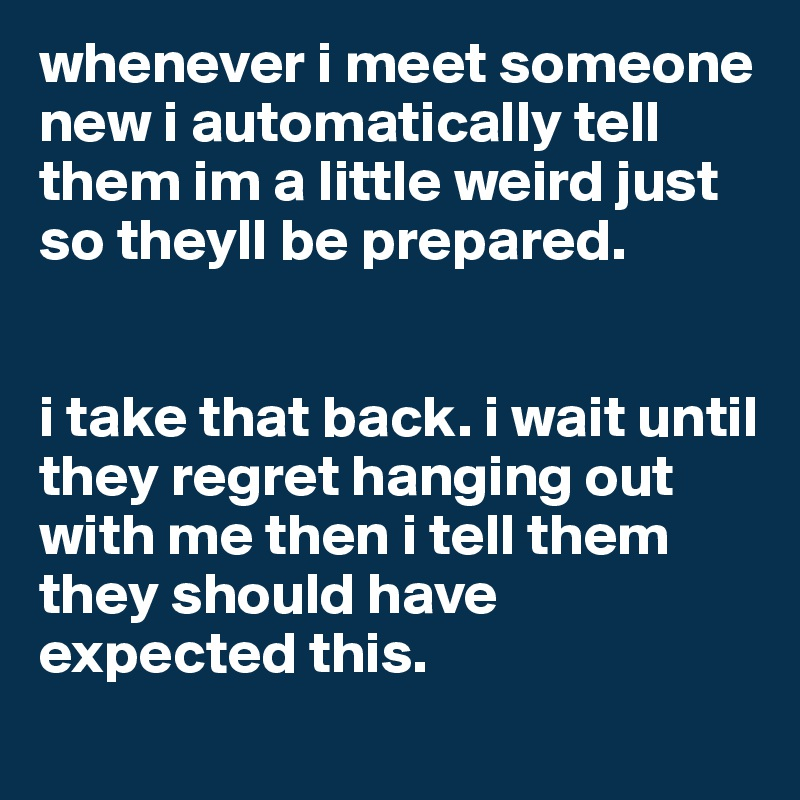 whenever i meet someone new i automatically tell them im a little weird just so theyll be prepared.    i take that back. i wait until they regret hanging out with me then i tell them they should have expected this.