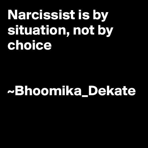 Narcissist is by situation, not by choice   ~Bhoomika_Dekate