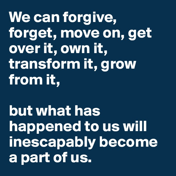 We can forgive, forget, move on, get over it, own it, transform it, grow from it,   but what has happened to us will inescapably become a part of us.