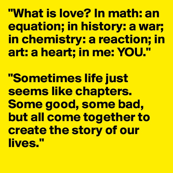 """What is love? In math: an equation; in history: a war; in chemistry: a reaction; in art: a heart; in me: YOU.""  ""Sometimes life just seems like chapters. Some good, some bad, but all come together to create the story of our lives."""