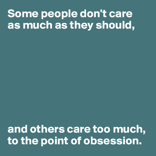 Some people don't care  as much as they should,         and others care too much, to the point of obsession.