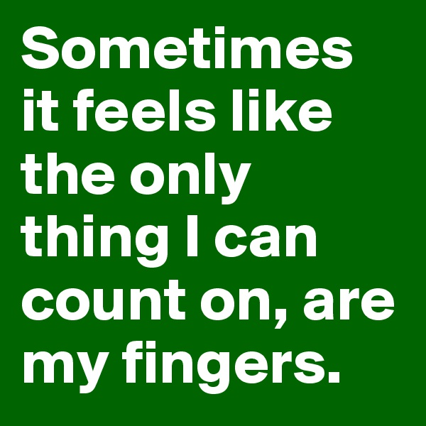Sometimes it feels like the only thing I can count on, are my fingers.