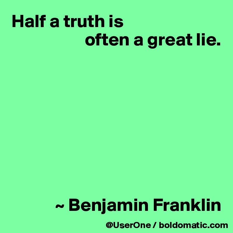 Half a truth is                      often a great lie.                     ~ Benjamin Franklin