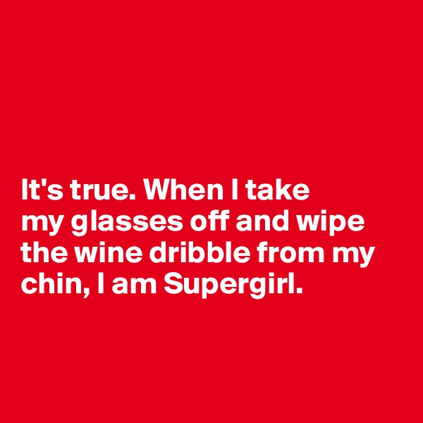 It's true. When I take  my glasses off and wipe the wine dribble from my chin, I am Supergirl.