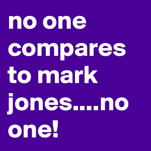 no one compares to mark jones....no one!