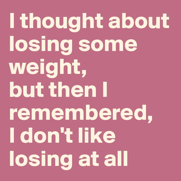 I thought about losing some weight,  but then I remembered,  I don't like losing at all