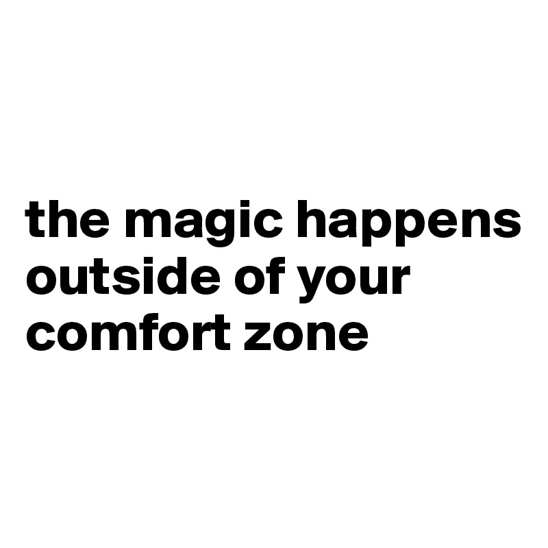 the magic happens outside of your comfort zone