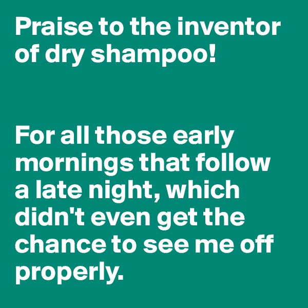 Praise to the inventor of dry shampoo!   For all those early mornings that follow  a late night, which didn't even get the chance to see me off properly.