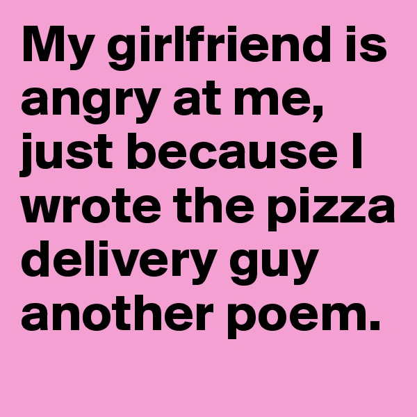 My girlfriend is angry at me, just because I wrote the pizza delivery guy another poem.