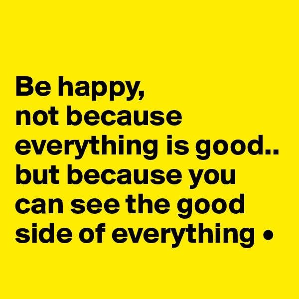 Be happy, not because everything is good.. but because you can see the good side of everything •