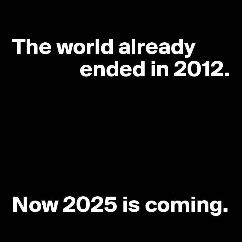 The world already                    ended in 2012.                                                 Now 2025 is coming.