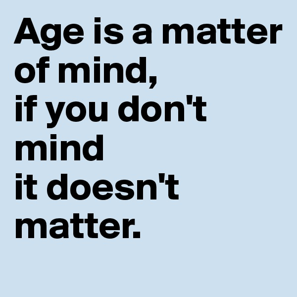 Age is a matter of mind,  if you don't mind  it doesn't matter.