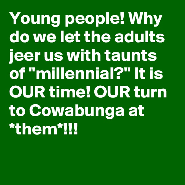 """Young people! Why do we let the adults jeer us with taunts of """"millennial?"""" It is OUR time! OUR turn to Cowabunga at *them*!!!"""