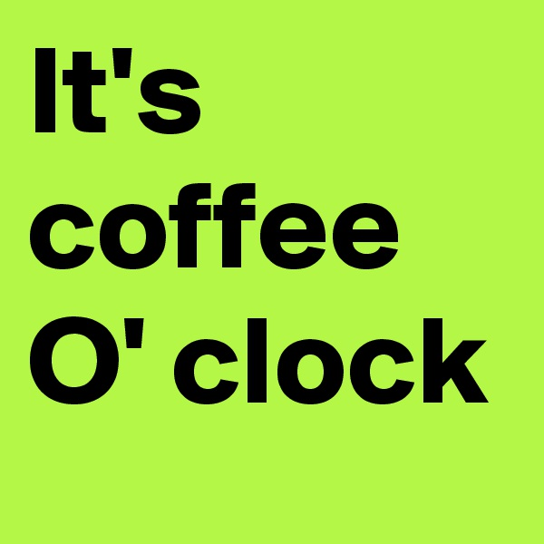 It's coffee O' clock