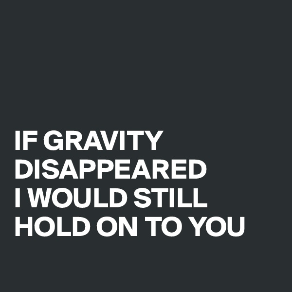 IF GRAVITY DISAPPEARED  I WOULD STILL HOLD ON TO YOU