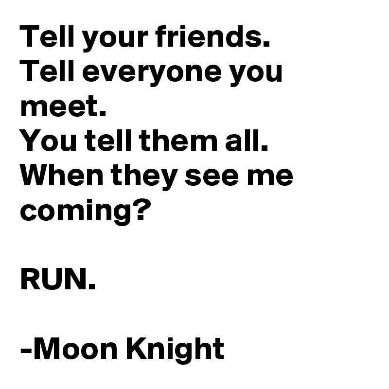 Tell your friends. Tell everyone you meet. You tell them all. When they see me coming?  RUN.  -Moon Knight