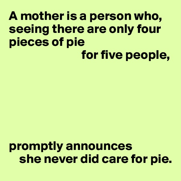 A mother is a person who, seeing there are only four pieces of pie                             for five people,       promptly announces      she never did care for pie.