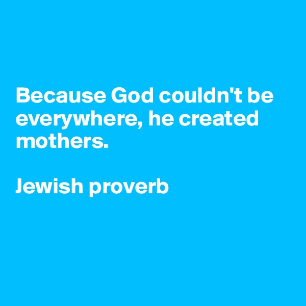 Because God couldn't be everywhere, he created mothers.  Jewish proverb