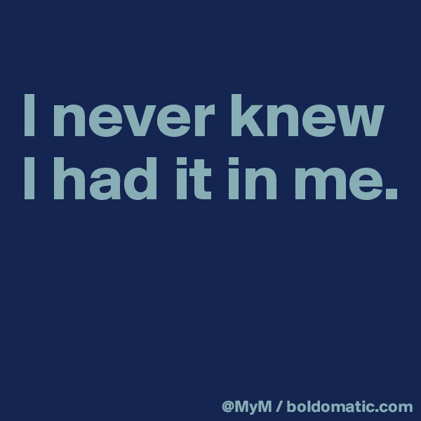 I never knew I had it in me.
