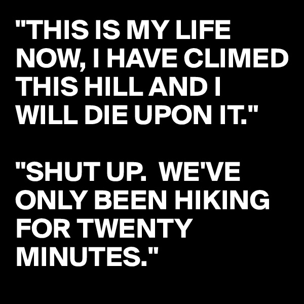 """""""THIS IS MY LIFE NOW, I HAVE CLIMED THIS HILL AND I WILL DIE UPON IT.""""  """"SHUT UP.  WE'VE ONLY BEEN HIKING FOR TWENTY MINUTES."""""""