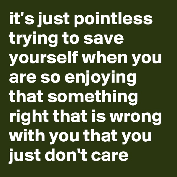 it's just pointless trying to save yourself when you are so enjoying that something right that is wrong with you that you just don't care